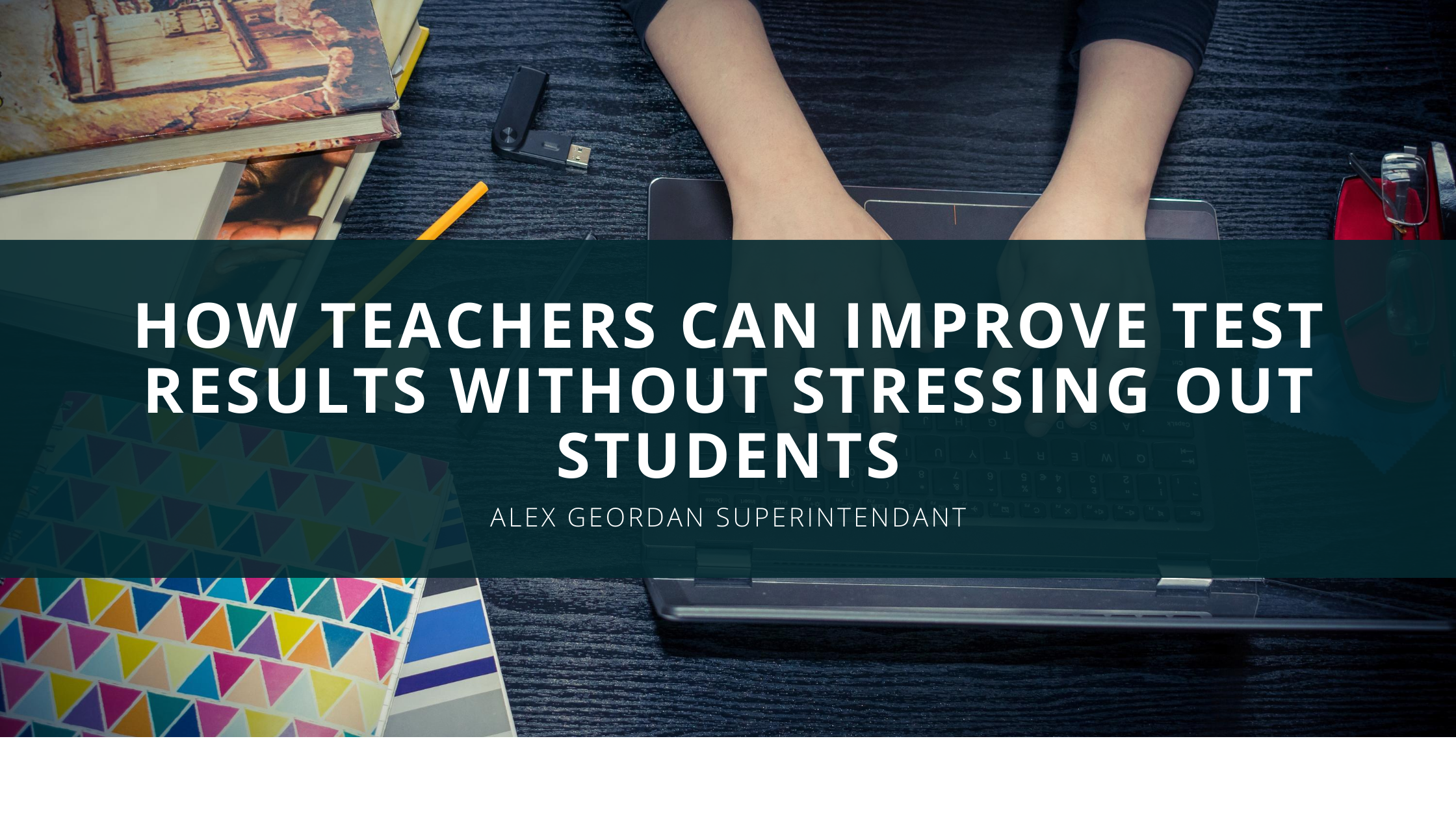 Alex Geordan, Superintendent Shares How Teachers Can Improve Test Results Without Stressing Out Students